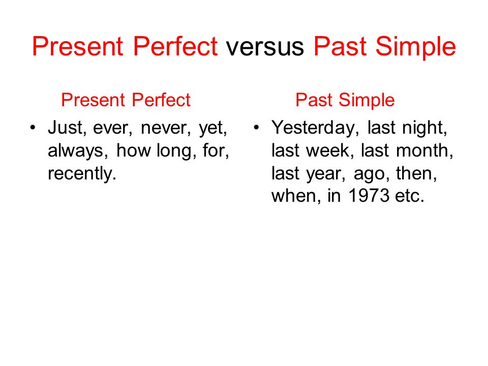 Present Perfect versus Past Simple Present Perfect Just, ever, never, yet, always, how long, for, recently.