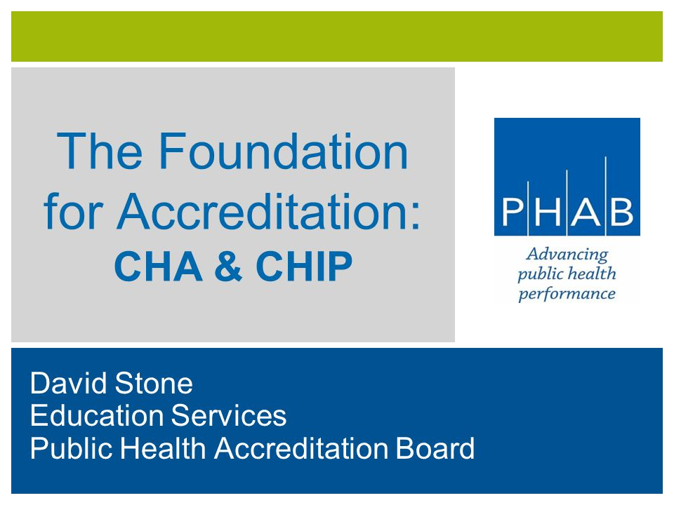 The Foundation for Accreditation: CHA & CHIP David Stone Education Services Public Health Accreditation Board