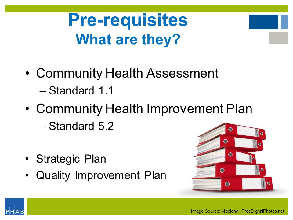 Pre-requisites What are they? Community Health Assessment –Standard 1.1 Community Health Improvement Plan –Standard 5.2 Strategic Plan Quality Improve