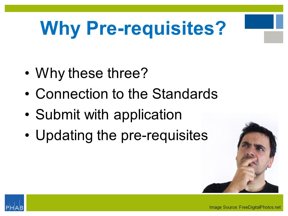 Why Pre-requisites? Why these three? Connection to the Standards Submit with application Updating the pre-requisites Image Source: FreeDigitalPhotos.n