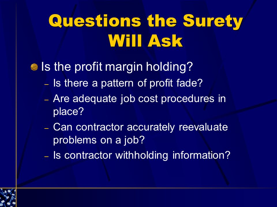 Questions the Surety Will Ask Is the profit margin holding? – Is there a pattern of profit fade? – Are adequate job cost procedures in place? – Can co