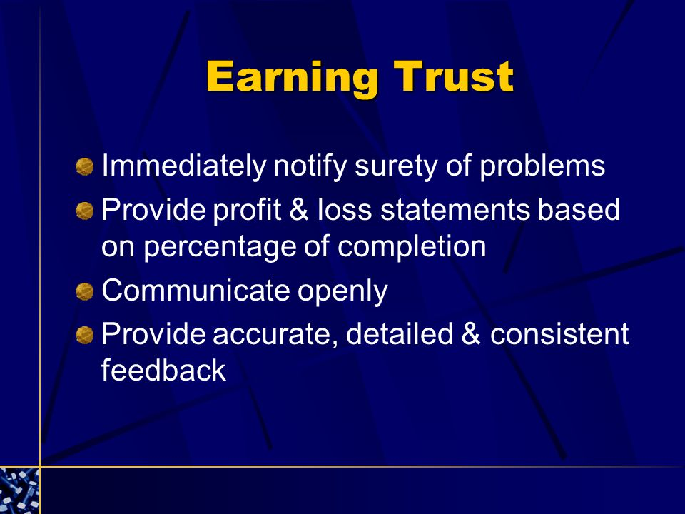 Earning Trust Immediately notify surety of problems Provide profit & loss statements based on percentage of completion Communicate openly Provide accurate, detailed & consistent feedback