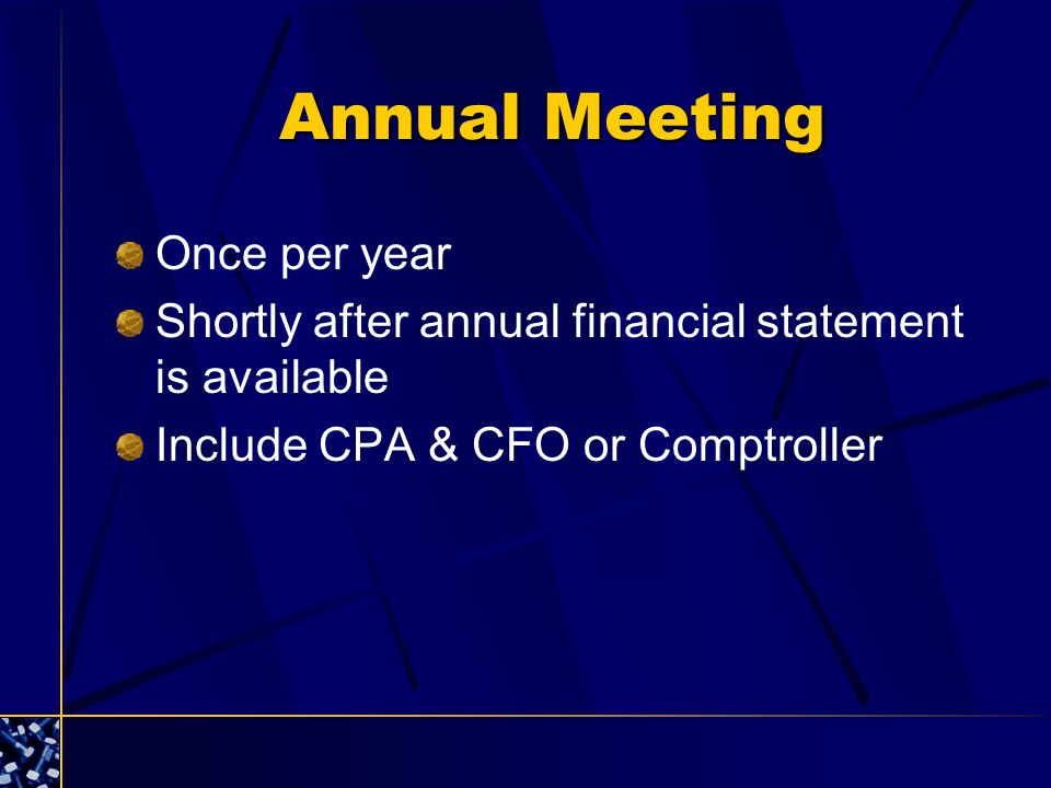 Annual Meeting Once per year Shortly after annual financial statement is available Include CPA & CFO or Comptroller