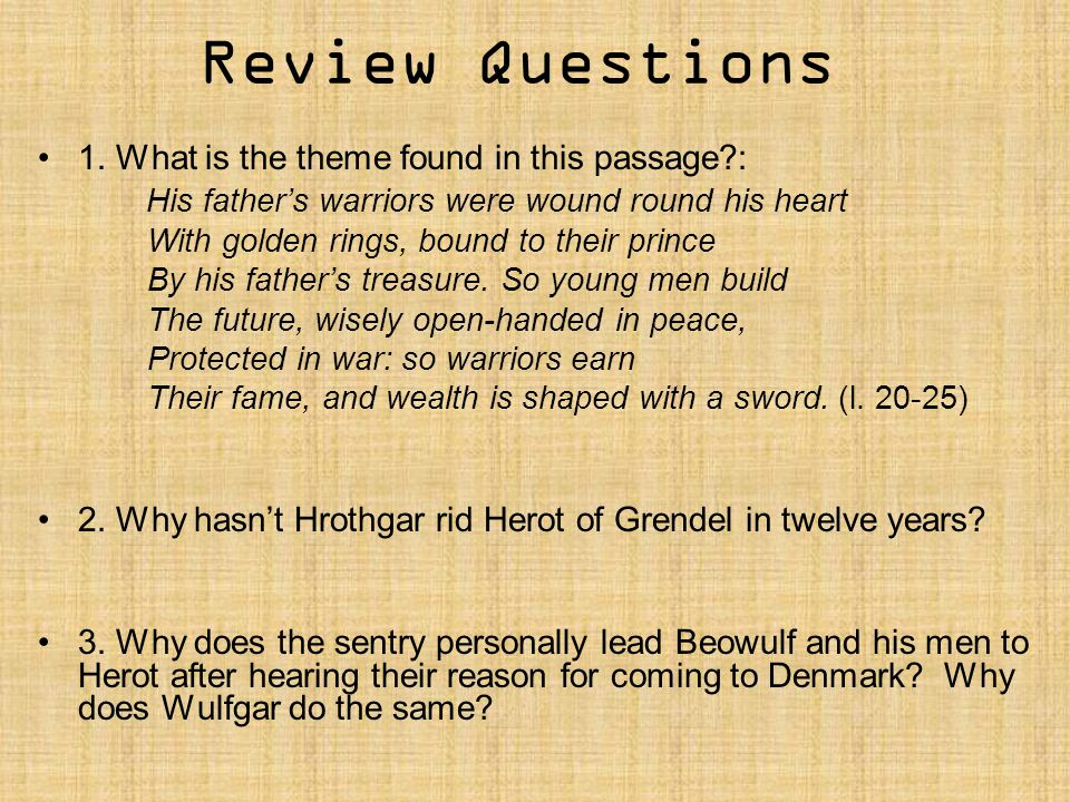 Review Questions 1. What is the theme found in this passage?: His father's warriors were wound round his heart With golden rings, bound to their princ