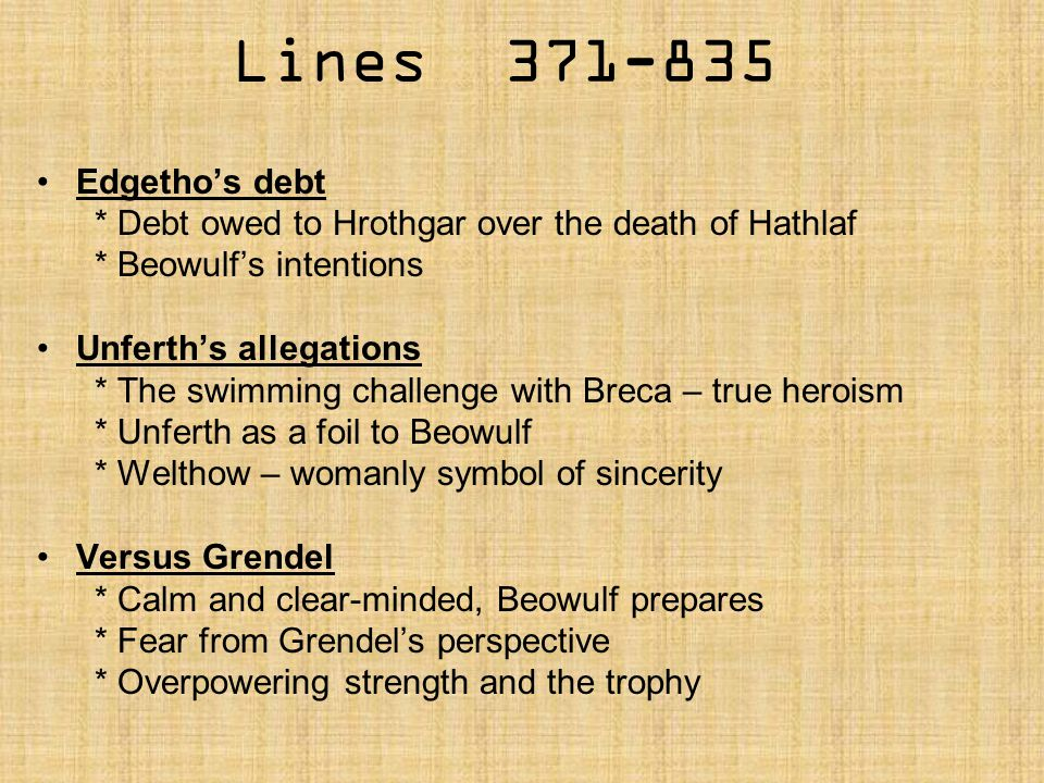Lines 371-835 Edgetho's debt * Debt owed to Hrothgar over the death of Hathlaf * Beowulf's intentions Unferth's allegations * The swimming challenge w