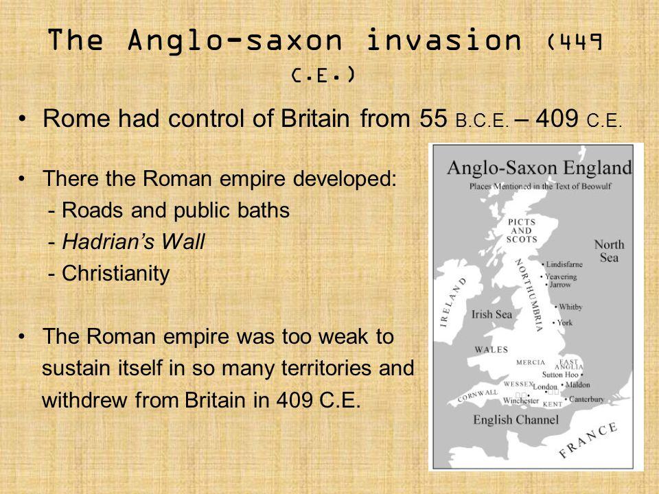 The Anglo-saxon invasion (449 C.E.) Rome had control of Britain from 55 B.C.E. – 409 C.E. There the Roman empire developed: - Roads and public baths -