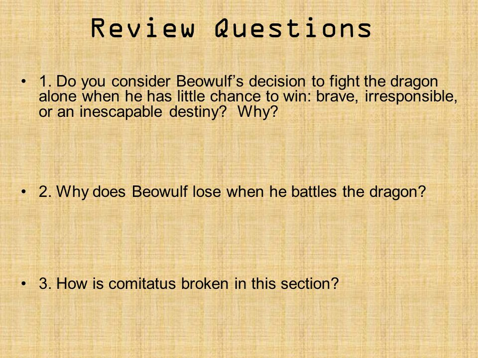 Review Questions 1. Do you consider Beowulf's decision to fight the dragon alone when he has little chance to win: brave, irresponsible, or an inescap