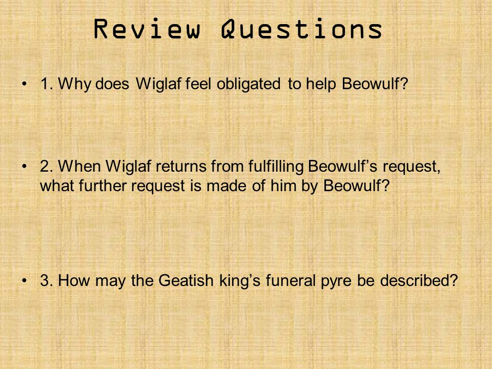 Review Questions 1. Why does Wiglaf feel obligated to help Beowulf? 2. When Wiglaf returns from fulfilling Beowulf's request, what further request is