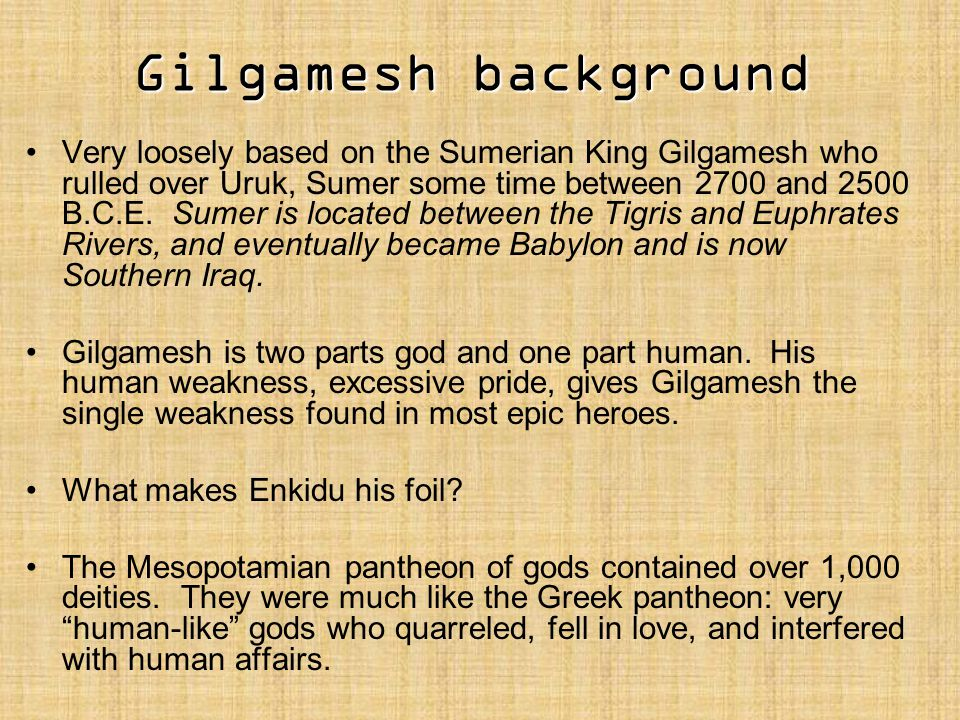 Very loosely based on the Sumerian King Gilgamesh who rulled over Uruk, Sumer some time between 2700 and 2500 B.C.E. Sumer is located between the Tigr