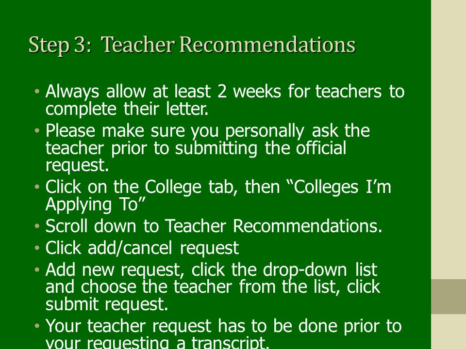 Step 3: Teacher Recommendations Always allow at least 2 weeks for teachers to complete their letter. Please make sure you personally ask the teacher p