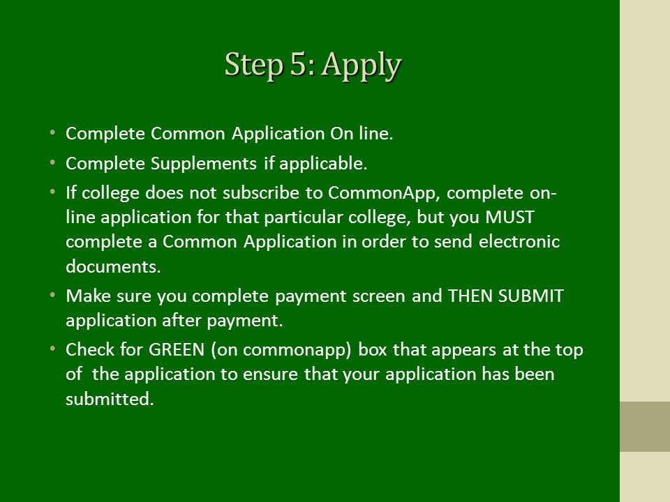 Step 5: Apply Complete Common Application On line. Complete Supplements if applicable. If college does not subscribe to CommonApp, complete on- line a