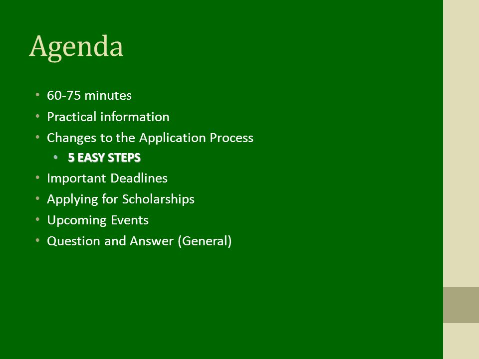 Agenda minutes Practical information Changes to the Application Process 5 EASY STEPS 5 EASY STEPS Important Deadlines Applying for Scholarships Upcoming Events Question and Answer (General)