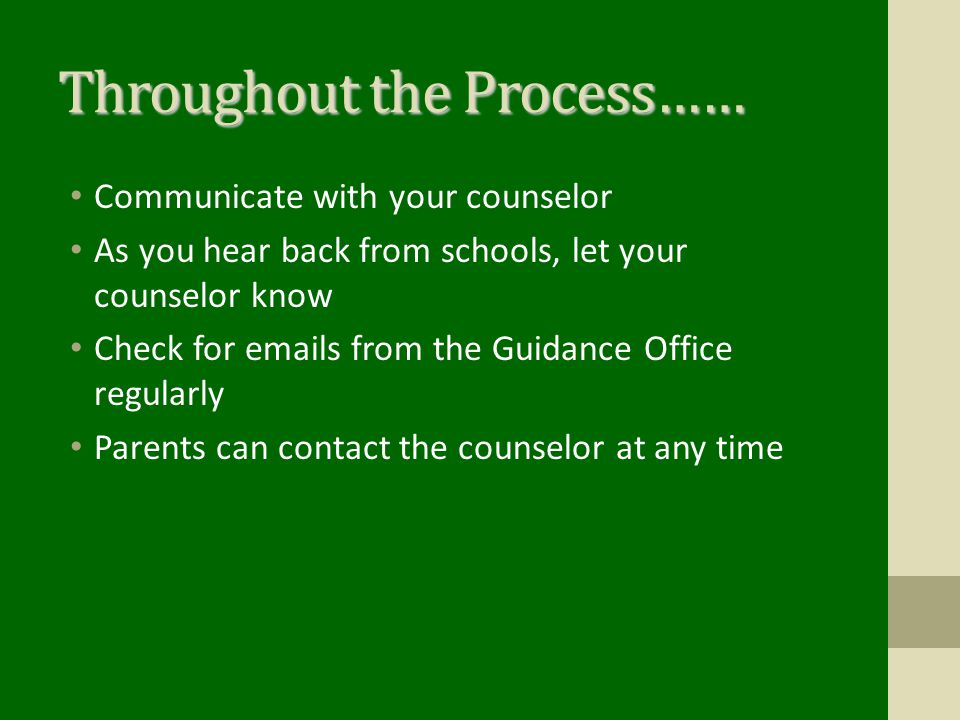 Throughout the Process…… Communicate with your counselor As you hear back from schools, let your counselor know Check for emails from the Guidance Office regularly Parents can contact the counselor at any time