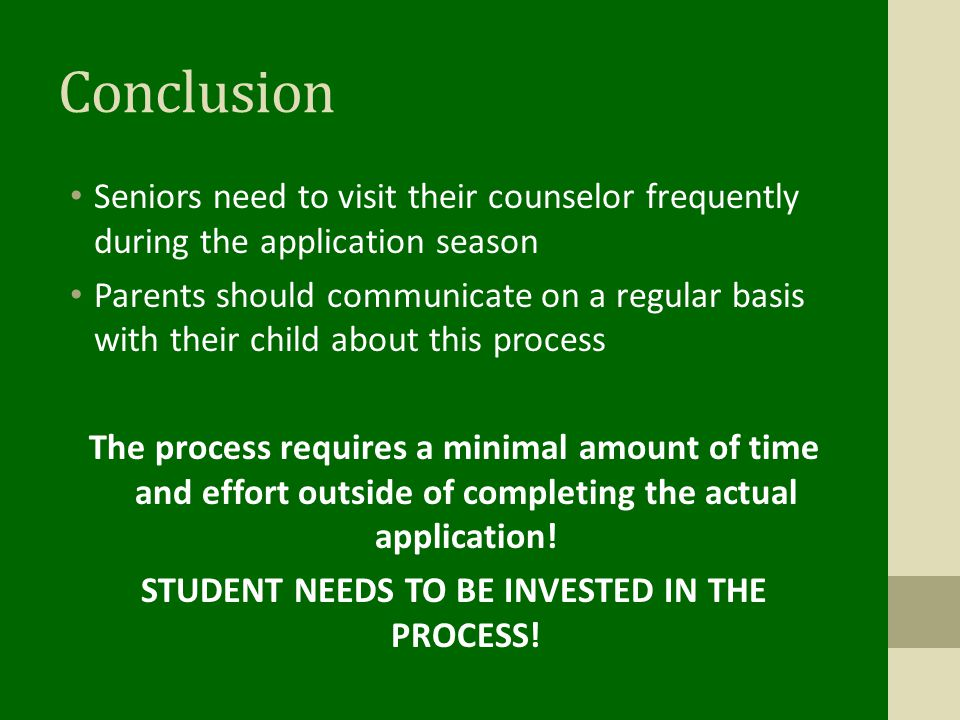 Conclusion Seniors need to visit their counselor frequently during the application season Parents should communicate on a regular basis with their child about this process The process requires a minimal amount of time and effort outside of completing the actual application.