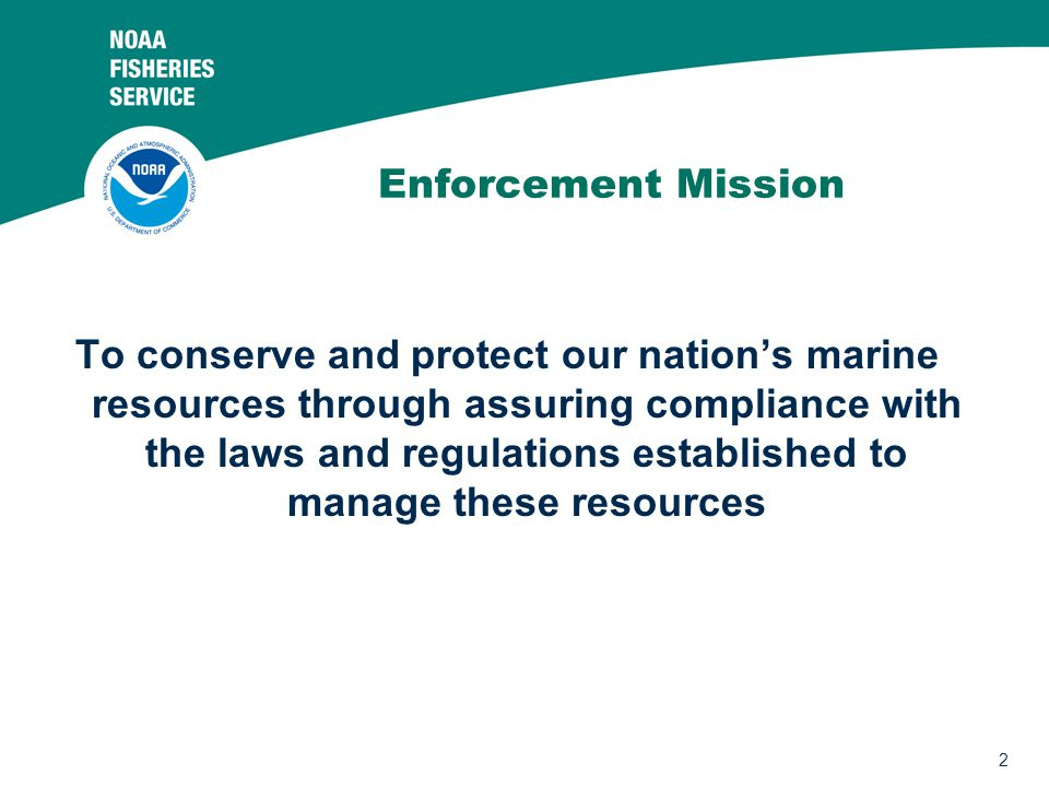 2 Enforcement Mission To conserve and protect our nation's marine resources through assuring compliance with the laws and regulations established to manage these resources