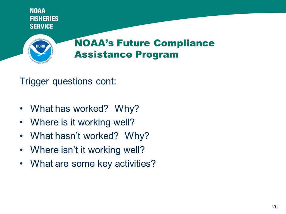 26 NOAA's Future Compliance Assistance Program Trigger questions cont: What has worked? Why? Where is it working well? What hasn't worked? Why? Where