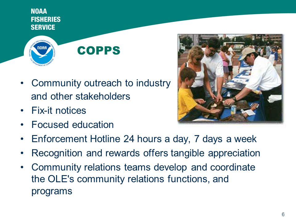 6 COPPS Community outreach to industry and other stakeholders Fix-it notices Focused education Enforcement Hotline 24 hours a day, 7 days a week Recognition and rewards offers tangible appreciation Community relations teams develop and coordinate the OLE s community relations functions, and programs