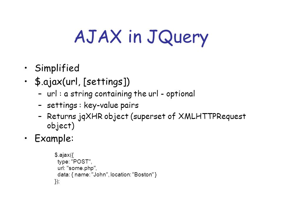 AJAX in JQuery Simplified $.ajax(url, [settings]) –url : a string containing the url - optional –settings : key-value pairs –Returns jqXHR object (superset of XMLHTTPRequest object) Example: $.ajax({ type: POST , url: some.php , data: { name: John , location: Boston } });