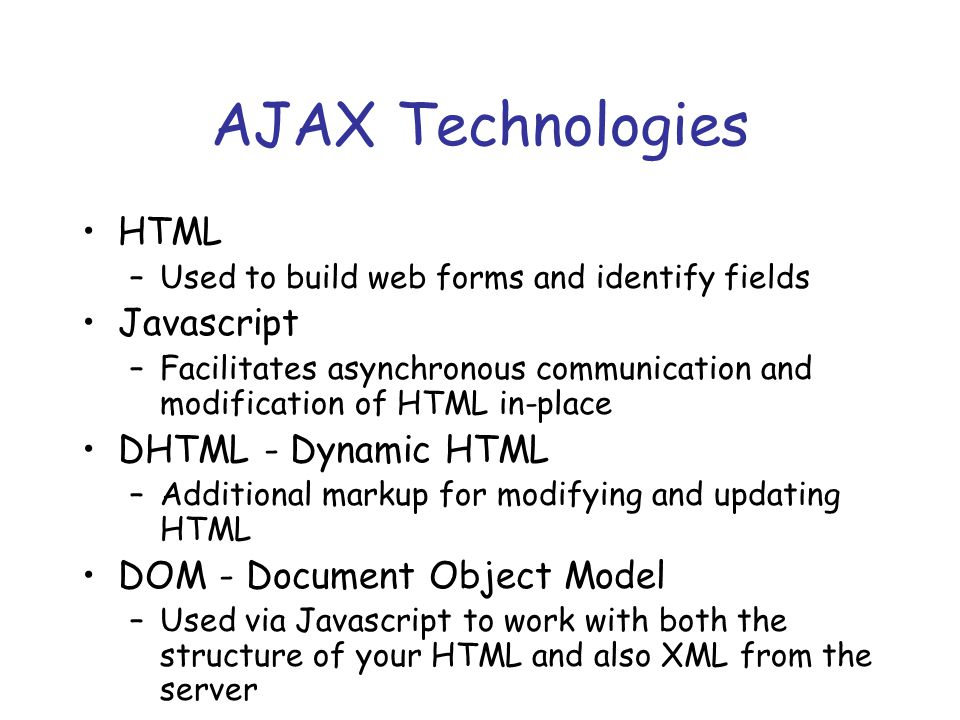 AJAX Technologies HTML –Used to build web forms and identify fields Javascript –Facilitates asynchronous communication and modification of HTML in-place DHTML - Dynamic HTML –Additional markup for modifying and updating HTML DOM - Document Object Model –Used via Javascript to work with both the structure of your HTML and also XML from the server