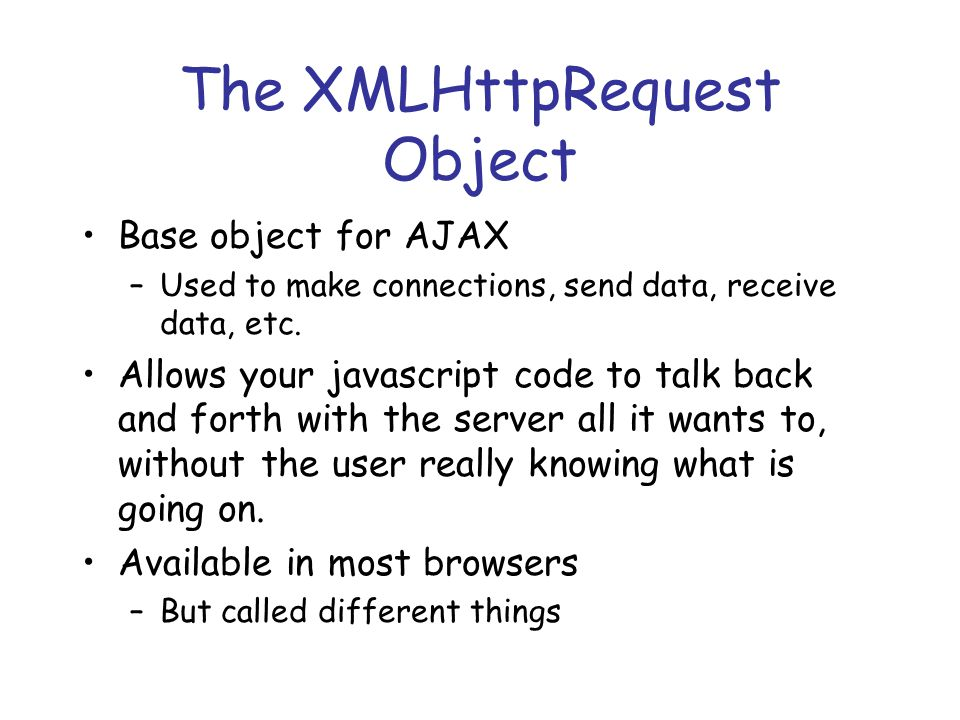 The XMLHttpRequest Object var request; function createRequest() { try { request = new XMLHttpRequest(); if (request.overrideMimeType) { request.overrideMimeType( text/xml ); } } catch (trymicrosoft) { try { request = new ActiveXObject( Msxml2.XMLHTTP ); } catch (othermicrosoft) { try { request = new ActiveXObject( Microsoft.XMLHTTP ); } catch (failed) { request = false; } if (!request) alert( Error initializing XMLHttpRequest! ); }