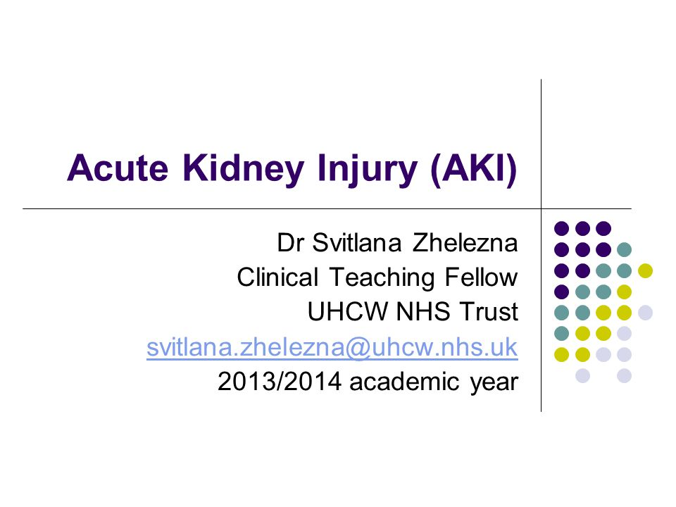 Acute Kidney Injury (AKI) Dr Svitlana Zhelezna Clinical Teaching Fellow UHCW NHS Trust svitlana.zhelezna@uhcw.nhs.uk 2013/2014 academic year