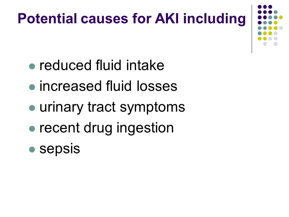 Potential causes for AKI including reduced fluid intake increased fluid losses urinary tract symptoms recent drug ingestion sepsis