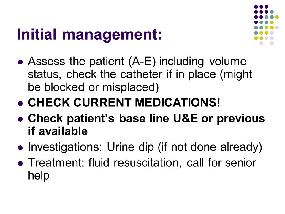 Initial management: Assess the patient (A-E) including volume status, check the catheter if in place (might be blocked or misplaced) CHECK CURRENT MEDICATIONS.