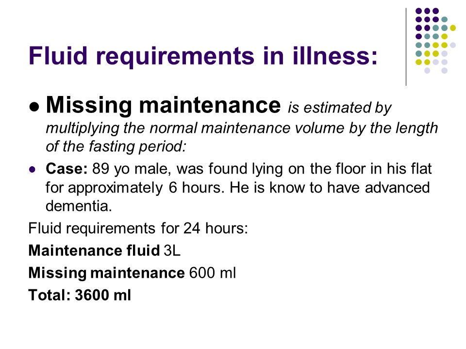Fluid requirements in illness: Missing maintenance is estimated by multiplying the normal maintenance volume by the length of the fasting period: Case: 89 yo male, was found lying on the floor in his flat for approximately 6 hours.