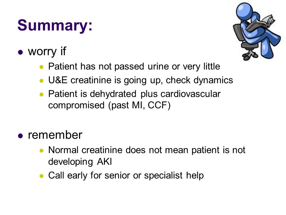 Summary: worry if Patient has not passed urine or very little U&E creatinine is going up, check dynamics Patient is dehydrated plus cardiovascular compromised (past MI, CCF) remember Normal creatinine does not mean patient is not developing AKI Call early for senior or specialist help