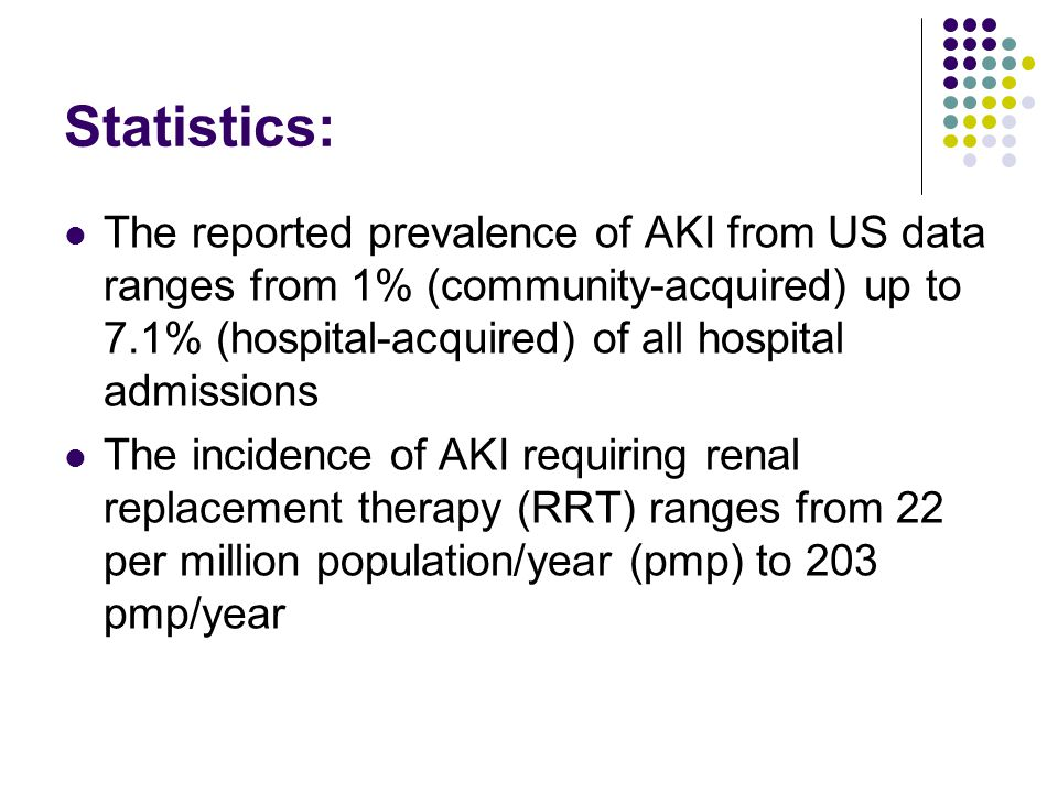 Statistics: The reported prevalence of AKI from US data ranges from 1% (community-acquired) up to 7.1% (hospital-acquired) of all hospital admissions The incidence of AKI requiring renal replacement therapy (RRT) ranges from 22 per million population/year (pmp) to 203 pmp/year