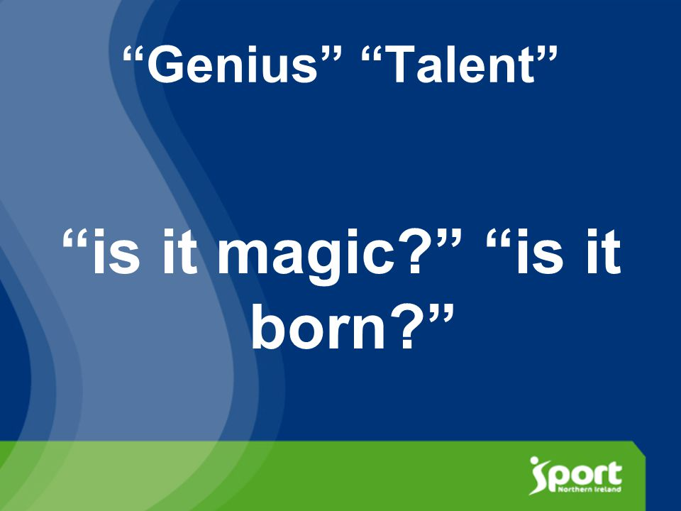 Genius Talent is it magic is it born