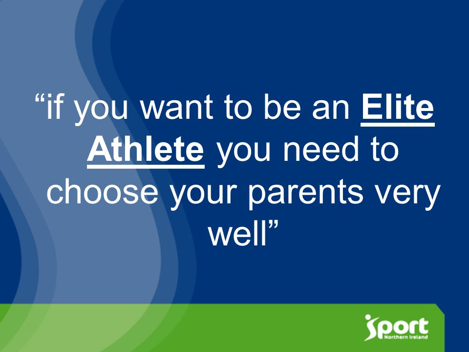 if you want to be an Elite Athlete you need to choose your parents very well