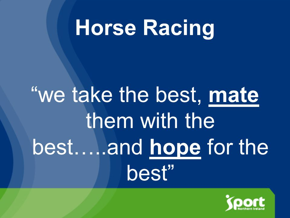 Horse Racing we take the best, mate them with the best…..and hope for the best