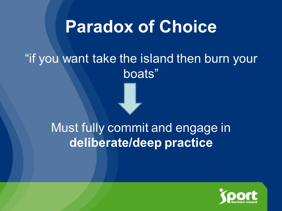Paradox of Choice if you want take the island then burn your boats Must fully commit and engage in deliberate/deep practice