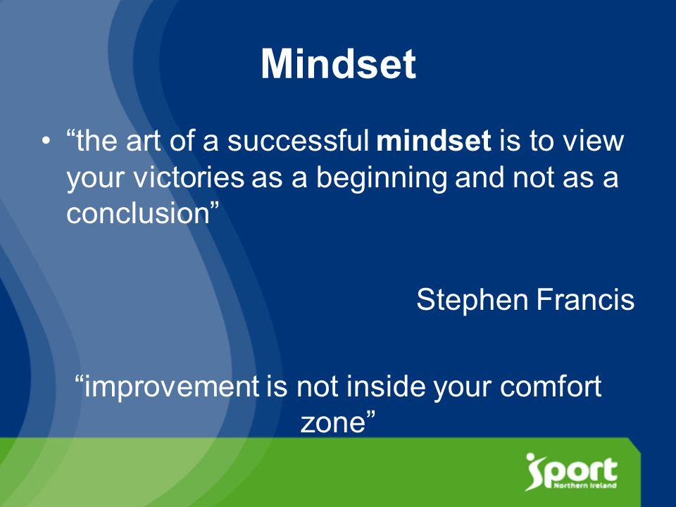 Mindset the art of a successful mindset is to view your victories as a beginning and not as a conclusion Stephen Francis improvement is not inside your comfort zone