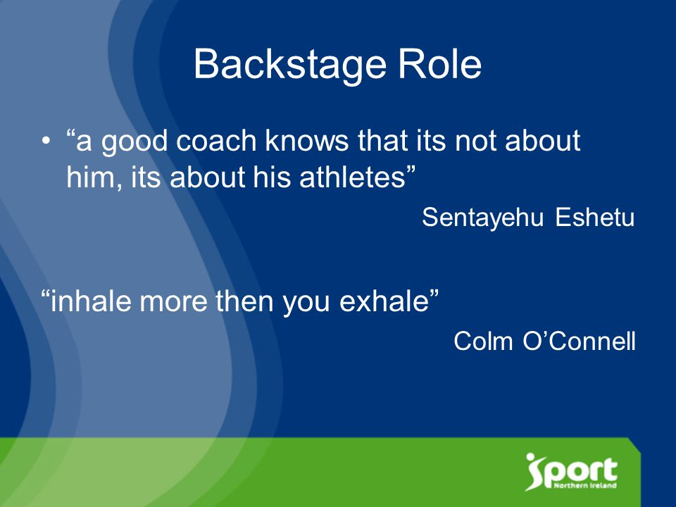 Backstage Role a good coach knows that its not about him, its about his athletes Sentayehu Eshetu inhale more then you exhale Colm O'Connell