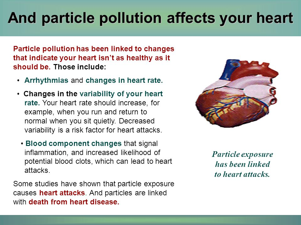 And particle pollution affects your heart Particle pollution has been linked to changes that indicate your heart isn't as healthy as it should be. Tho
