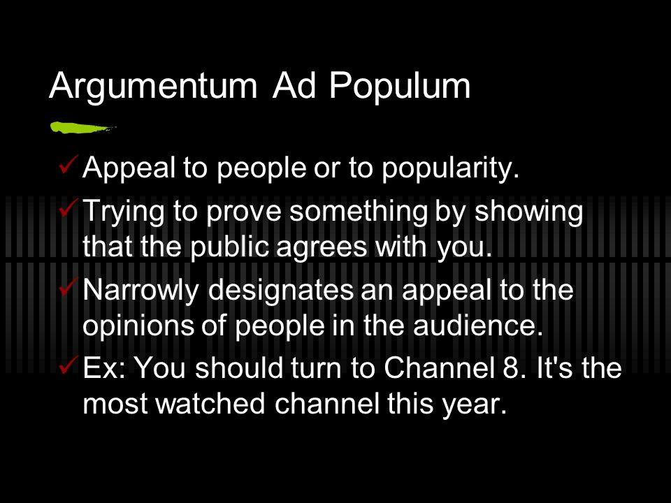 Argumentum Ad Populum Appeal to people or to popularity.