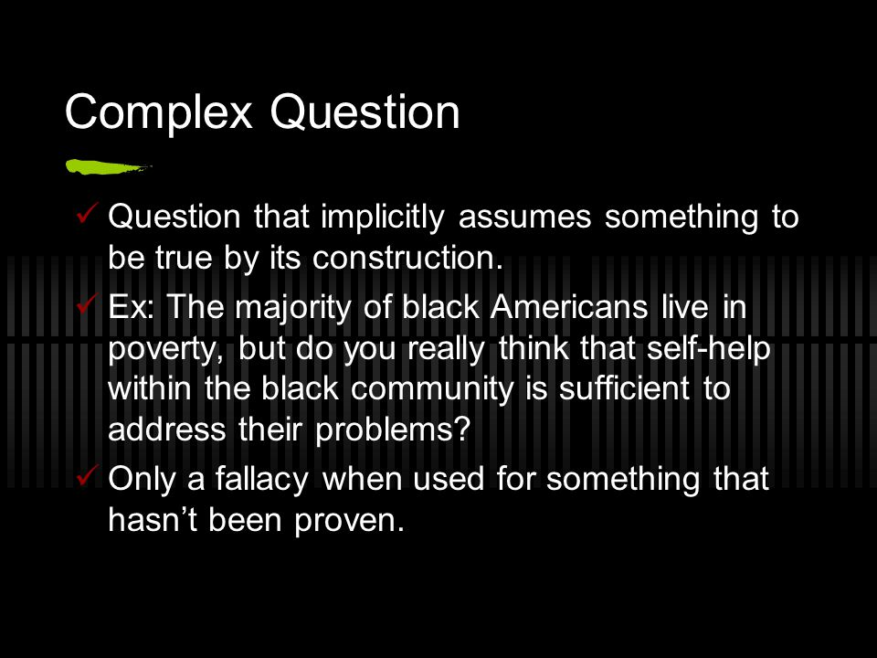 Complex Question Question that implicitly assumes something to be true by its construction.