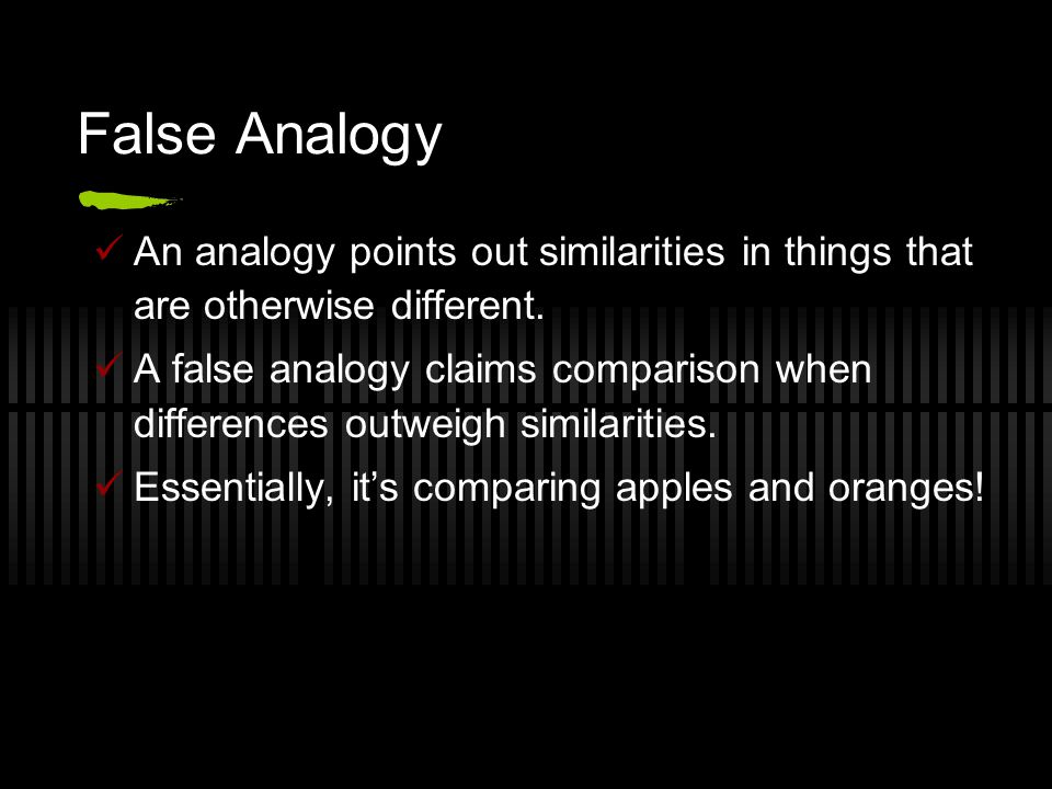 False Analogy An analogy points out similarities in things that are otherwise different.
