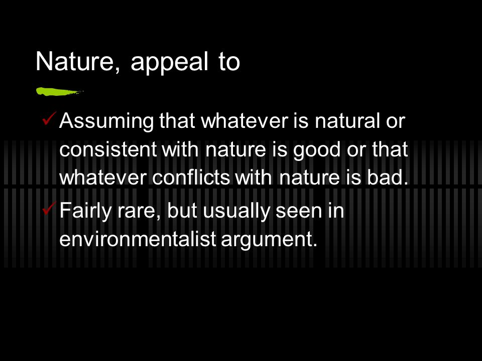 Nature, appeal to Assuming that whatever is natural or consistent with nature is good or that whatever conflicts with nature is bad.