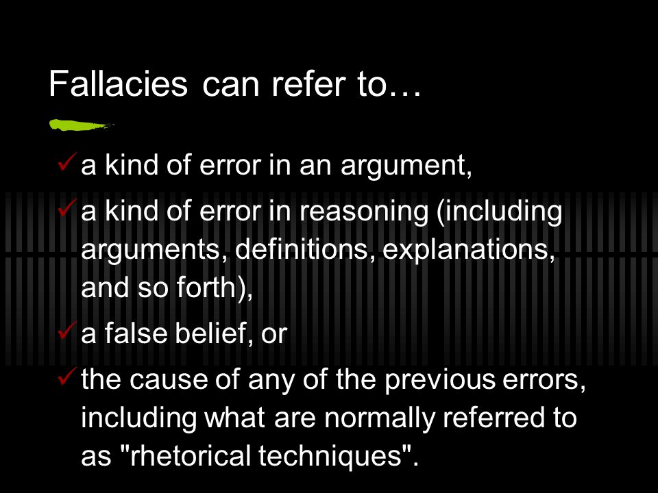 Fallacies can refer to… a kind of error in an argument, a kind of error in reasoning (including arguments, definitions, explanations, and so forth), a false belief, or the cause of any of the previous errors, including what are normally referred to as rhetorical techniques .