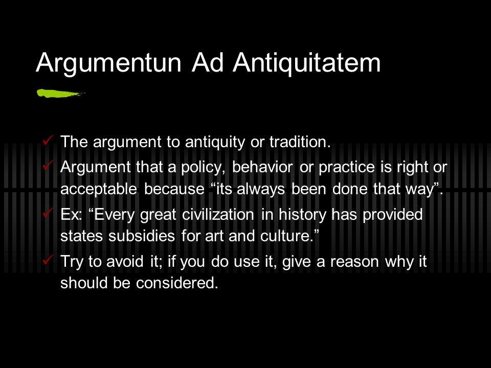 Argumentun Ad Antiquitatem The argument to antiquity or tradition.