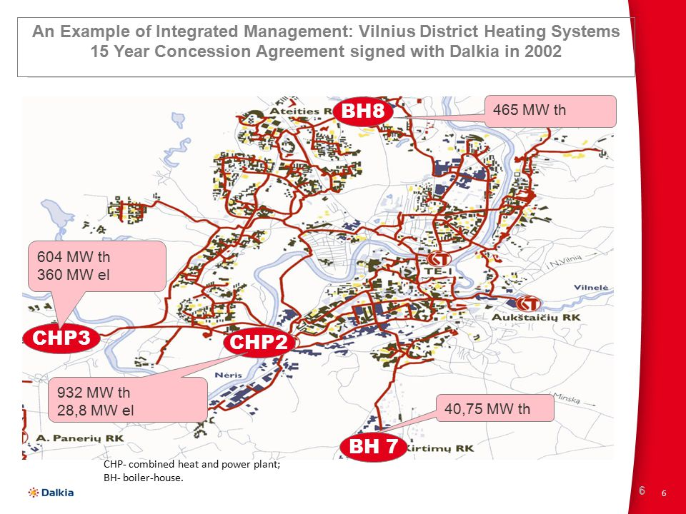 6 6 CHP3 BH8 CHP2 604 MW th 360 MW el 932 MW th 28,8 MW el 40,75 MW th 465 MW th BH 7 An Example of Integrated Management: Vilnius District Heating Systems 15 Year Concession Agreement signed with Dalkia in 2002 CHP- combined heat and power plant; BH- boiler-house.