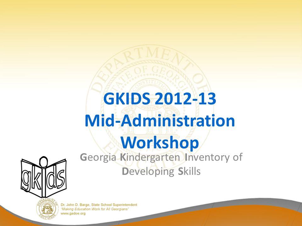 GKIDS 2012-13 Mid-Administration Workshop Georgia Kindergarten Inventory of Developing Skills