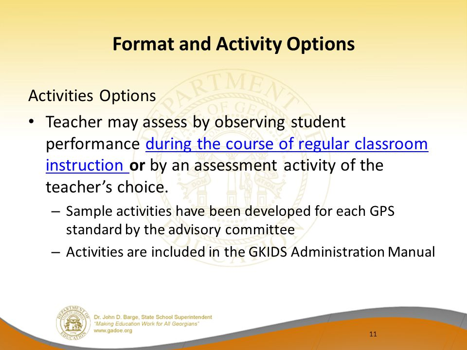 11 Format and Activity Options Activities Options Teacher may assess by observing student performance during the course of regular classroom instruction or by an assessment activity of the teacher's choice.during the course of regular classroom instruction – Sample activities have been developed for each GPS standard by the advisory committee – Activities are included in the GKIDS Administration Manual
