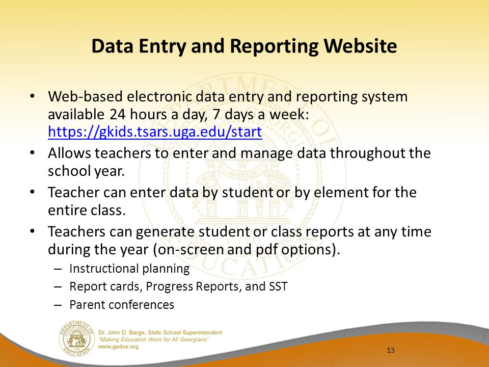 13 Data Entry and Reporting Website Web-based electronic data entry and reporting system available 24 hours a day, 7 days a week: https://gkids.tsars.uga.edu/start https://gkids.tsars.uga.edu/start Allows teachers to enter and manage data throughout the school year.