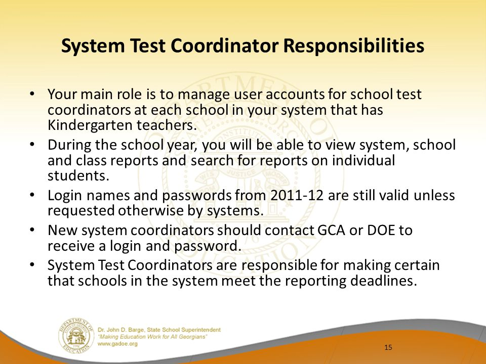 15 System Test Coordinator Responsibilities Your main role is to manage user accounts for school test coordinators at each school in your system that has Kindergarten teachers.