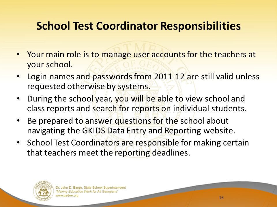 16 School Test Coordinator Responsibilities Your main role is to manage user accounts for the teachers at your school.
