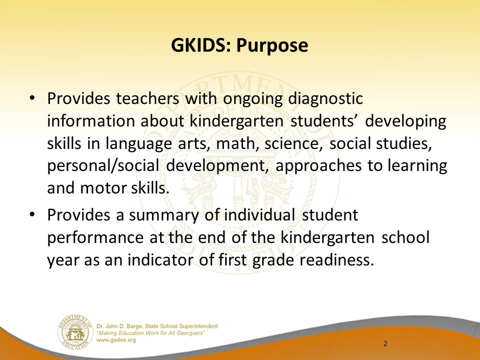 2 GKIDS: Purpose Provides teachers with ongoing diagnostic information about kindergarten students' developing skills in language arts, math, science, social studies, personal/social development, approaches to learning and motor skills.